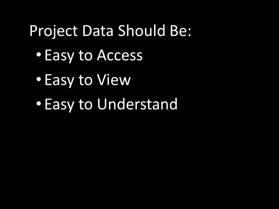Project Data Should Be: Easy to Access Easy to View Easy to Understand