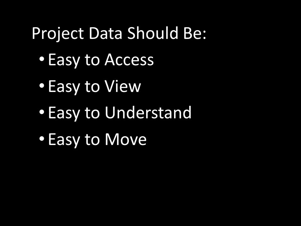 Project Data Should Be: Easy to Access Easy to View Easy to Understand Easy to Move