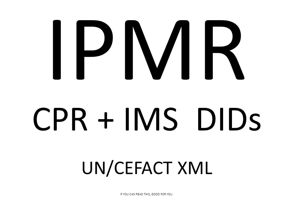CPR + IMS DIDs IPMR UN/CEFACT XML IF YOU CAN READ THIS, GOOD FOR YOU