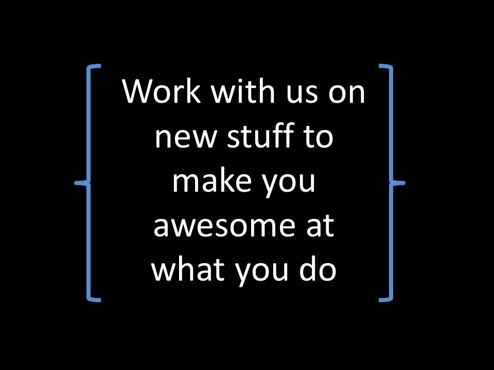 Work with us on new stuff to make you awesome at what you do