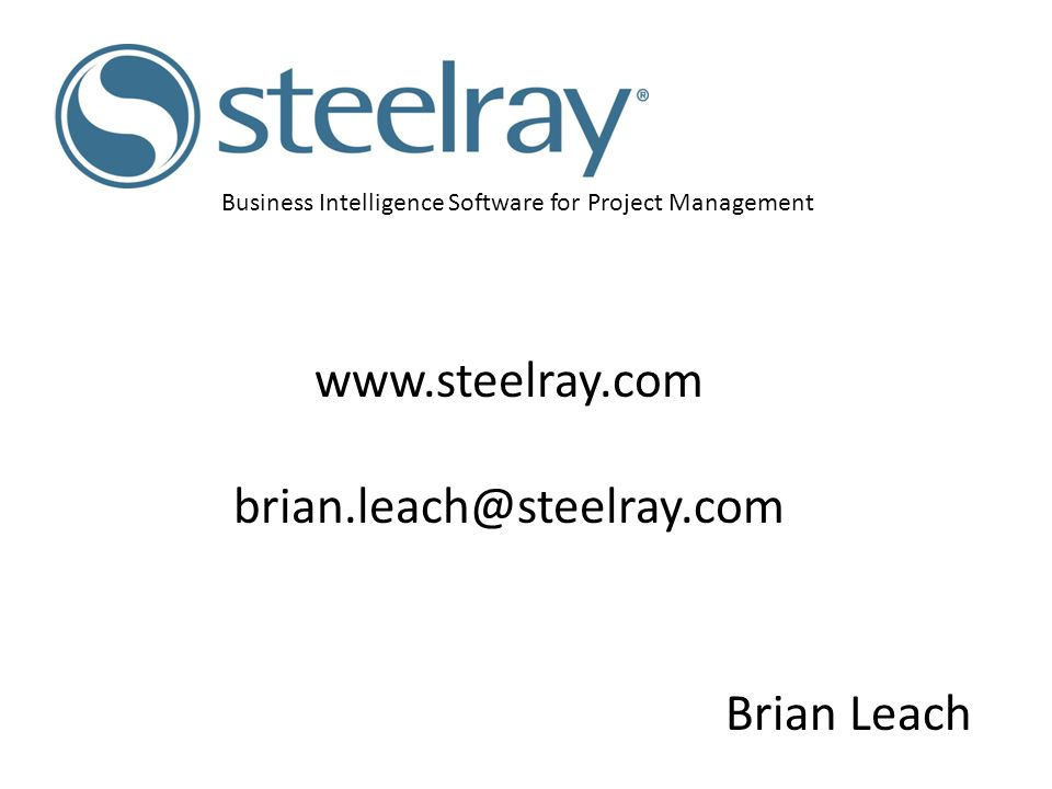 Business Intelligence Software for Project Management Brian Leach www.steelray.com brian.leach@steelray.com