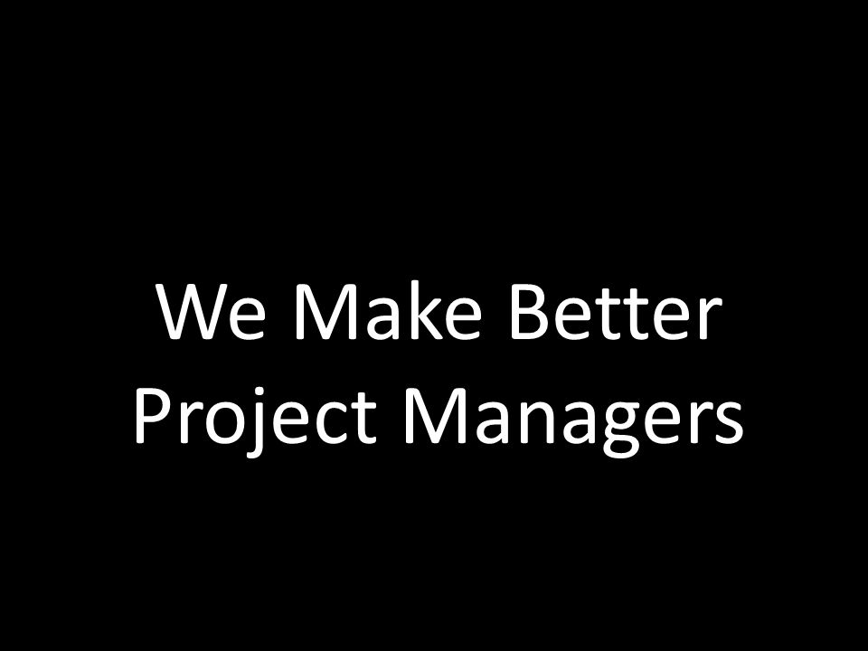 We Make Better Project Managers