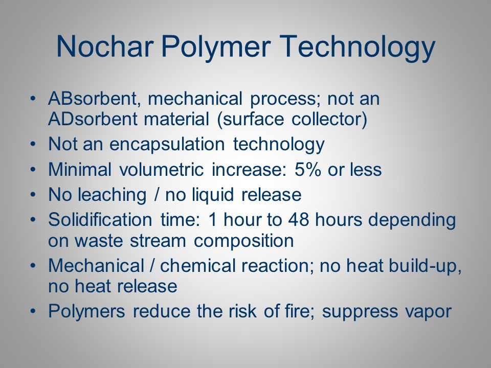 Polymer Technology Stability of Solidification: Cobalt 60 gamma –270 million rad on organic / acid waste –90 million rad on organic waste – TBP –75 million rad on aqueous waste – 14.2 pH Helps to immobilizes heavy metals Safe / simple process: mixing or no mixing, depends on composition of waste stream Final product for short, intermediate or final storage / burial Incineration: less than.02% ash Combined with grout / cement for monolithic matrix possible