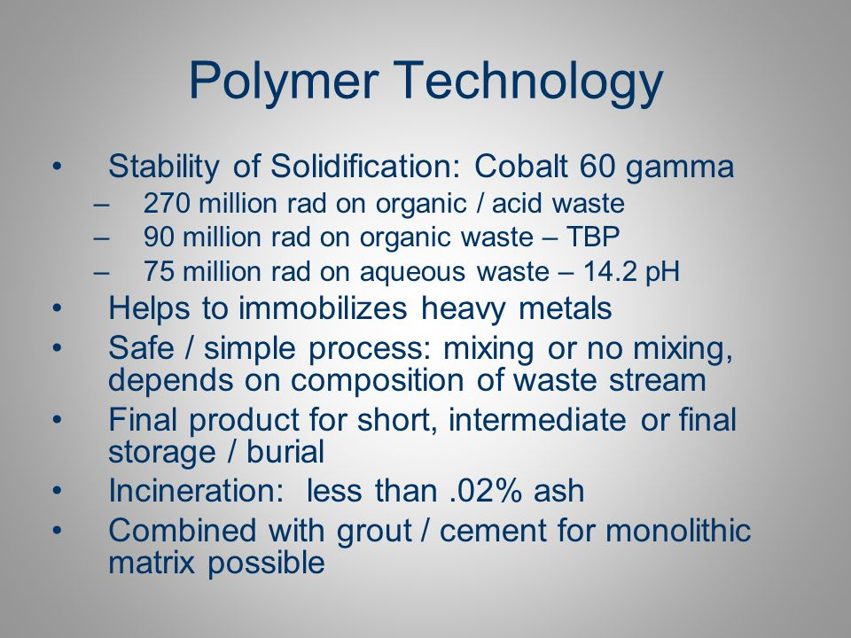 Results of Experiments: British Nuclear Group Analysis Polymer systems proved effective in immobilization of waste oil into a solid product No leaching of liquid on compression Need to test for compatibility of polymers to waste and assess ratios on case by case basis 2 : 1 ratio is optimum for economic and security reasons