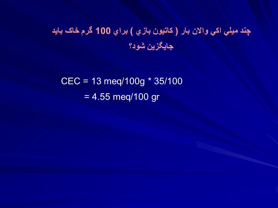 چند ميلي اکي والان بار ( کاتيون بازي ) براي 100 گرم خاک بايد جايگزين شود؟ CEC = 13 meq/100g * 35/100 = 4.55 meq/100 gr