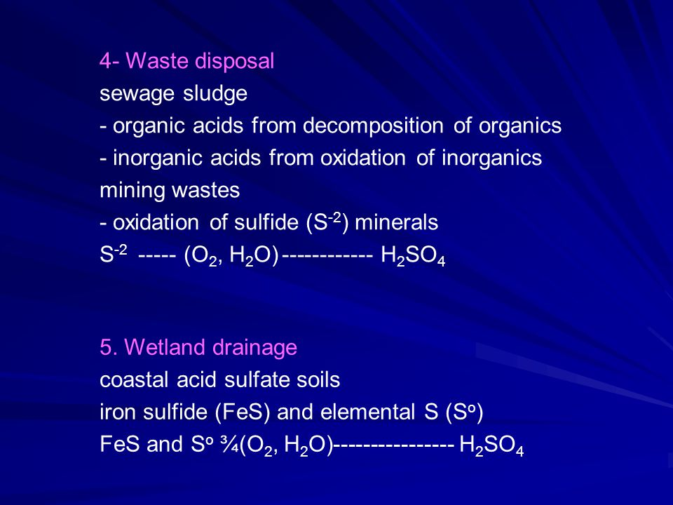 4- Waste disposal sewage sludge - organic acids from decomposition of organics - inorganic acids from oxidation of inorganics mining wastes - oxidation of sulfide (S -2 ) minerals S -2 ----- (O 2, H 2 O)------------ H 2 SO 4 5.