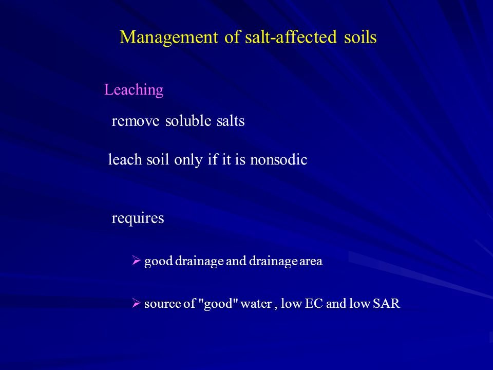 Management of salt-affected soils Leaching remove soluble salts leach soil only if it is nonsodic requires  good drainage and drainage area  source of good water, low EC and low SAR