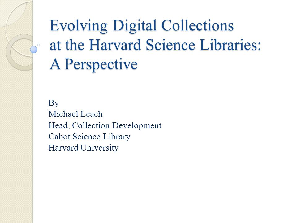 Evolving Digital Collections at the Harvard Science Libraries: A Perspective By Michael Leach Head, Collection Development Cabot Science Library Harvard University