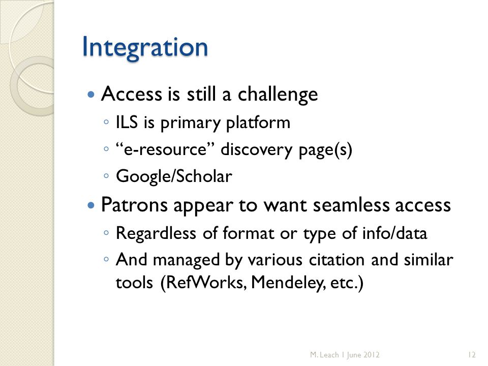 Integration Access is still a challenge ◦ ILS is primary platform ◦ e-resource discovery page(s) ◦ Google/Scholar Patrons appear to want seamless access ◦ Regardless of format or type of info/data ◦ And managed by various citation and similar tools (RefWorks, Mendeley, etc.) M.