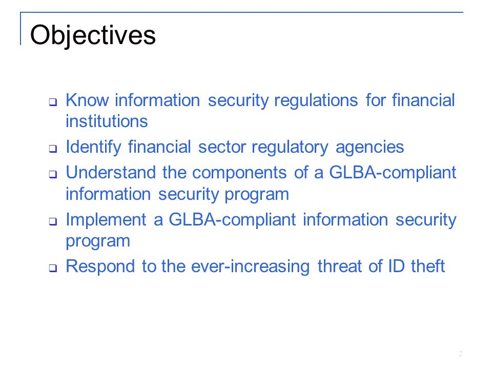 2 Objectives  Know information security regulations for financial institutions  Identify financial sector regulatory agencies  Understand the components of a GLBA-compliant information security program  Implement a GLBA-compliant information security program  Respond to the ever-increasing threat of ID theft