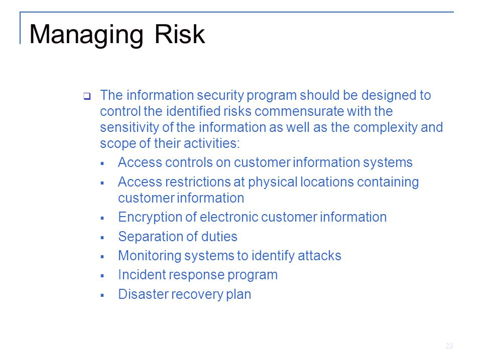 23 Managing Risk  The information security program should be designed to control the identified risks commensurate with the sensitivity of the information as well as the complexity and scope of their activities:  Access controls on customer information systems  Access restrictions at physical locations containing customer information  Encryption of electronic customer information  Separation of duties  Monitoring systems to identify attacks  Incident response program  Disaster recovery plan