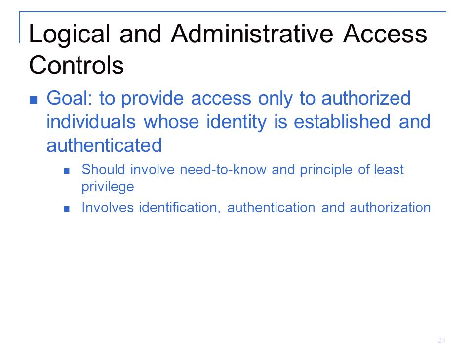 24 Logical and Administrative Access Controls Goal: to provide access only to authorized individuals whose identity is established and authenticated Should involve need-to-know and principle of least privilege Involves identification, authentication and authorization