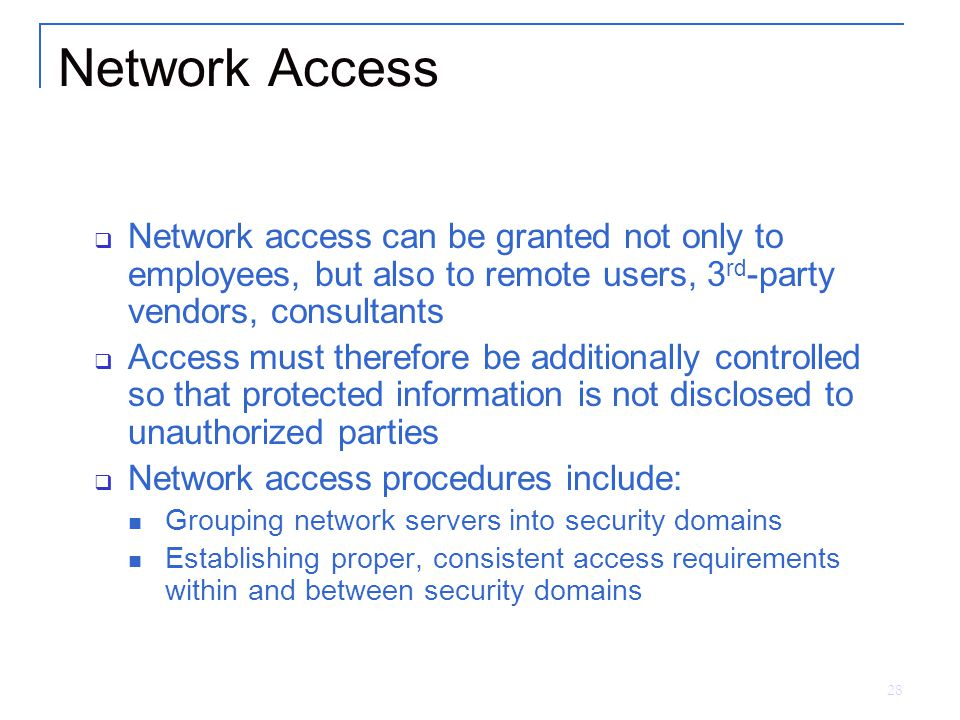 28 Network Access  Network access can be granted not only to employees, but also to remote users, 3 rd -party vendors, consultants  Access must therefore be additionally controlled so that protected information is not disclosed to unauthorized parties  Network access procedures include: Grouping network servers into security domains Establishing proper, consistent access requirements within and between security domains