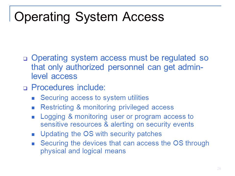 29 Operating System Access  Operating system access must be regulated so that only authorized personnel can get admin- level access  Procedures include: Securing access to system utilities Restricting & monitoring privileged access Logging & monitoring user or program access to sensitive resources & alerting on security events Updating the OS with security patches Securing the devices that can access the OS through physical and logical means