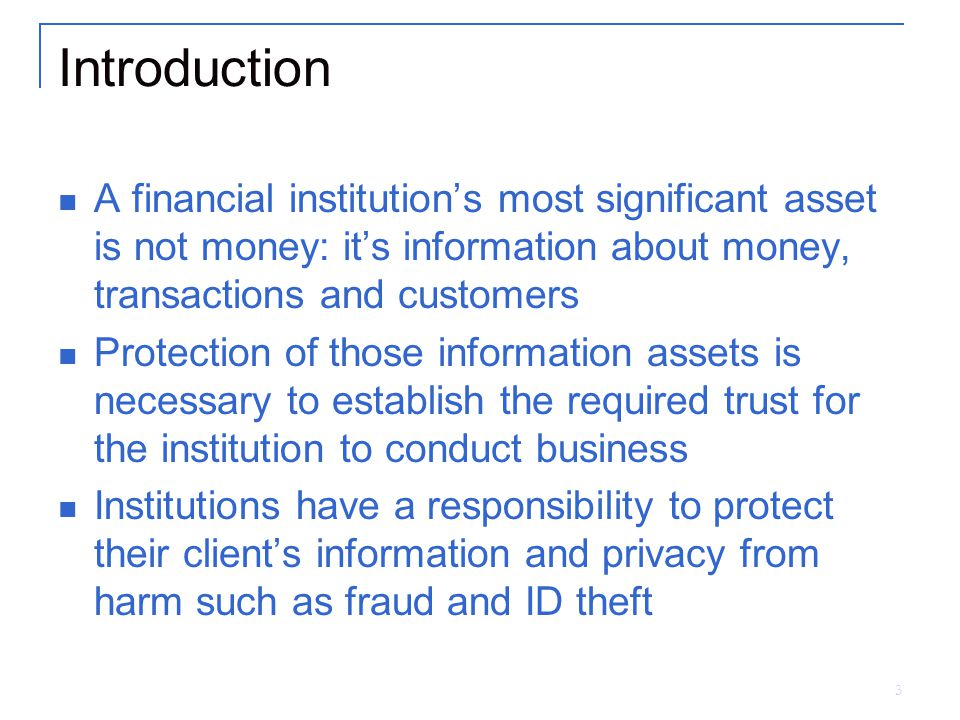 3 Introduction A financial institution's most significant asset is not money: it's information about money, transactions and customers Protection of those information assets is necessary to establish the required trust for the institution to conduct business Institutions have a responsibility to protect their client's information and privacy from harm such as fraud and ID theft