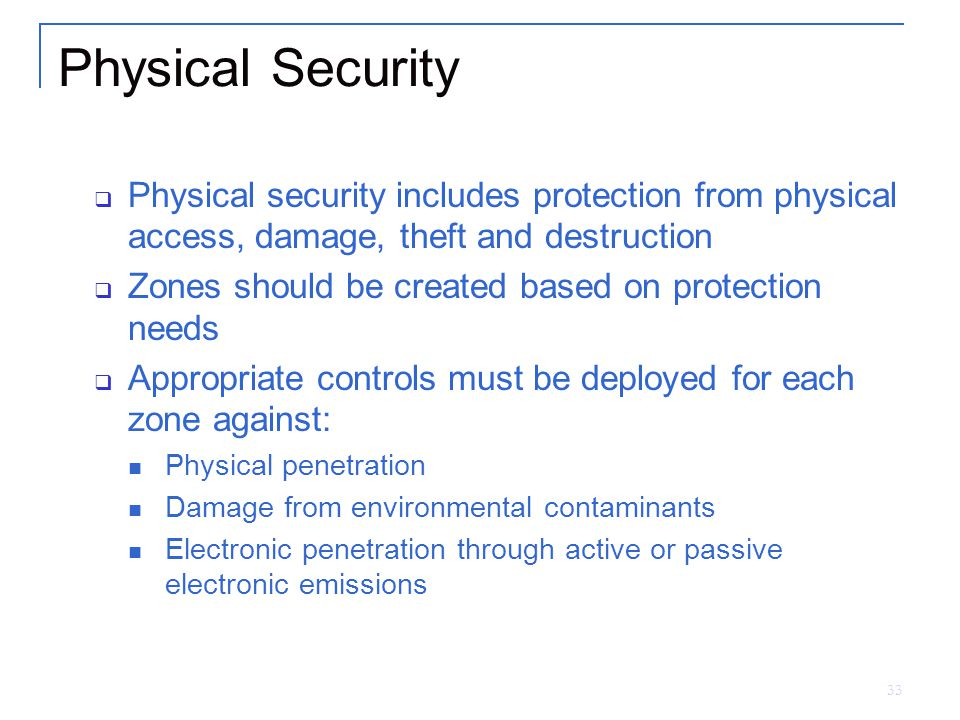 33 Physical Security  Physical security includes protection from physical access, damage, theft and destruction  Zones should be created based on protection needs  Appropriate controls must be deployed for each zone against: Physical penetration Damage from environmental contaminants Electronic penetration through active or passive electronic emissions