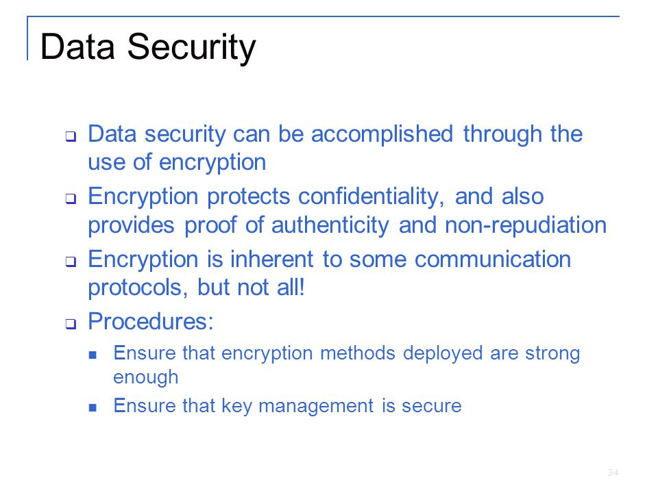 34 Data Security  Data security can be accomplished through the use of encryption  Encryption protects confidentiality, and also provides proof of authenticity and non-repudiation  Encryption is inherent to some communication protocols, but not all.