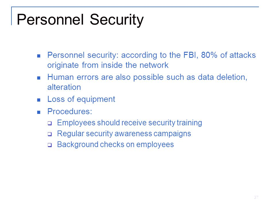 37 Personnel Security Personnel security: according to the FBI, 80% of attacks originate from inside the network Human errors are also possible such as data deletion, alteration Loss of equipment Procedures:  Employees should receive security training  Regular security awareness campaigns  Background checks on employees
