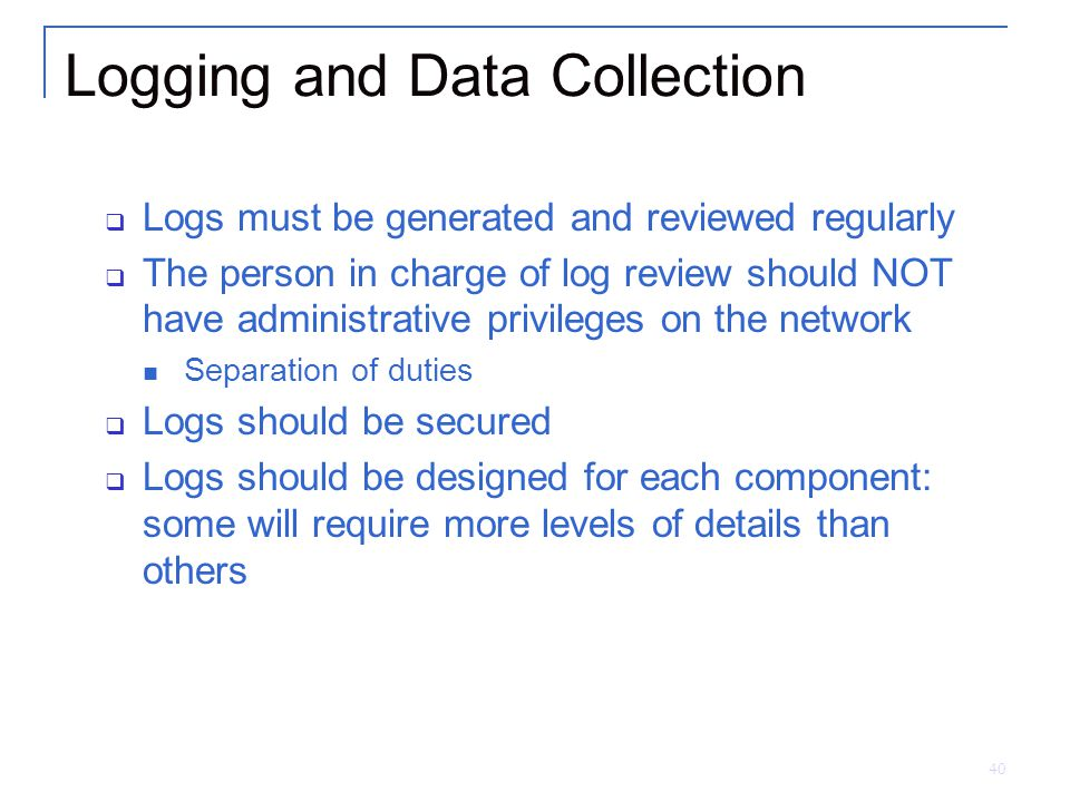 40 Logging and Data Collection  Logs must be generated and reviewed regularly  The person in charge of log review should NOT have administrative privileges on the network Separation of duties  Logs should be secured  Logs should be designed for each component: some will require more levels of details than others