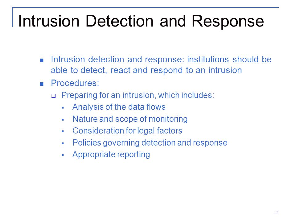 42 Intrusion Detection and Response Intrusion detection and response: institutions should be able to detect, react and respond to an intrusion Procedures:  Preparing for an intrusion, which includes:  Analysis of the data flows  Nature and scope of monitoring  Consideration for legal factors  Policies governing detection and response  Appropriate reporting
