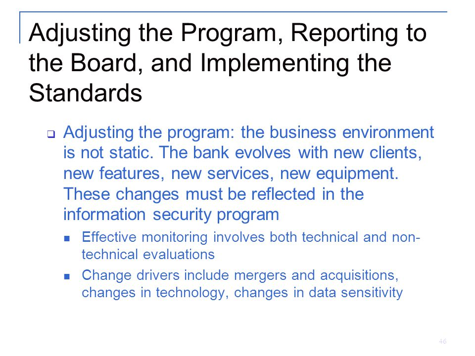 46 Adjusting the Program, Reporting to the Board, and Implementing the Standards  Adjusting the program: the business environment is not static.