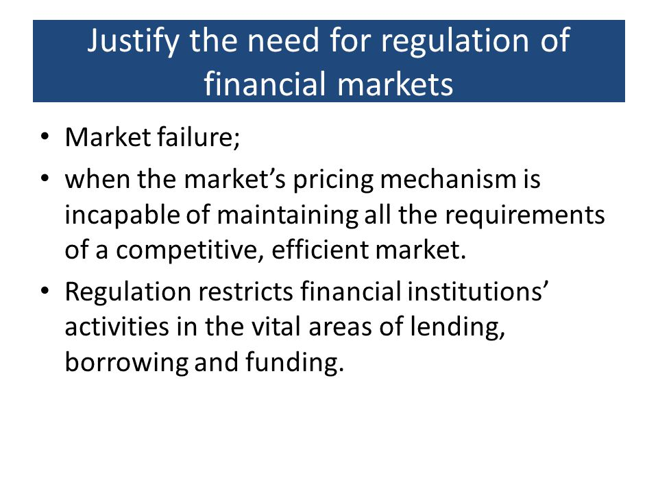 Justify the need for regulation of financial markets Market failure; when the market's pricing mechanism is incapable of maintaining all the requireme