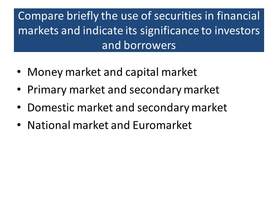 Compare briefly the use of securities in financial markets and indicate its significance to investors and borrowers Money market and capital market Pr