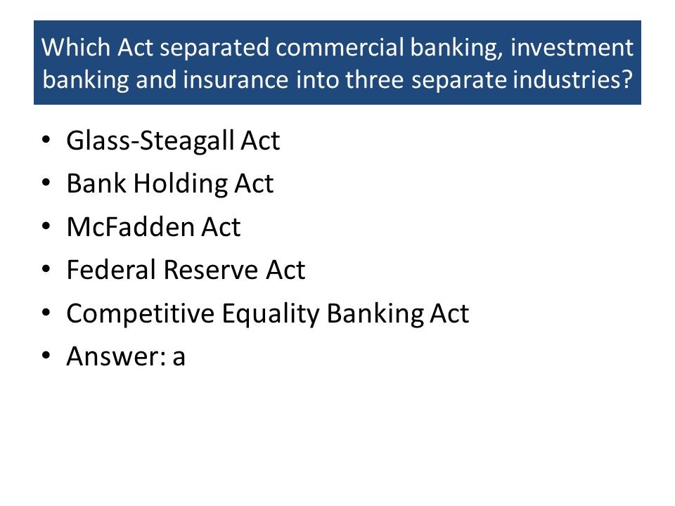 Which Act separated commercial banking, investment banking and insurance into three separate industries? Glass-Steagall Act Bank Holding Act McFadden