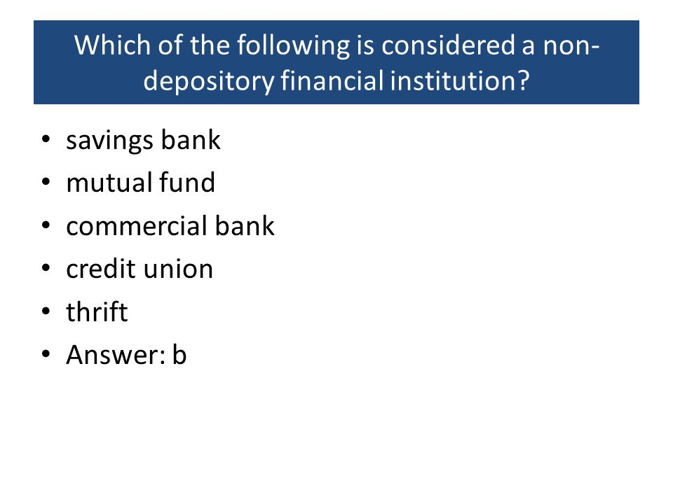 Which of the following is considered a non- depository financial institution? savings bank mutual fund commercial bank credit union thrift Answer: b