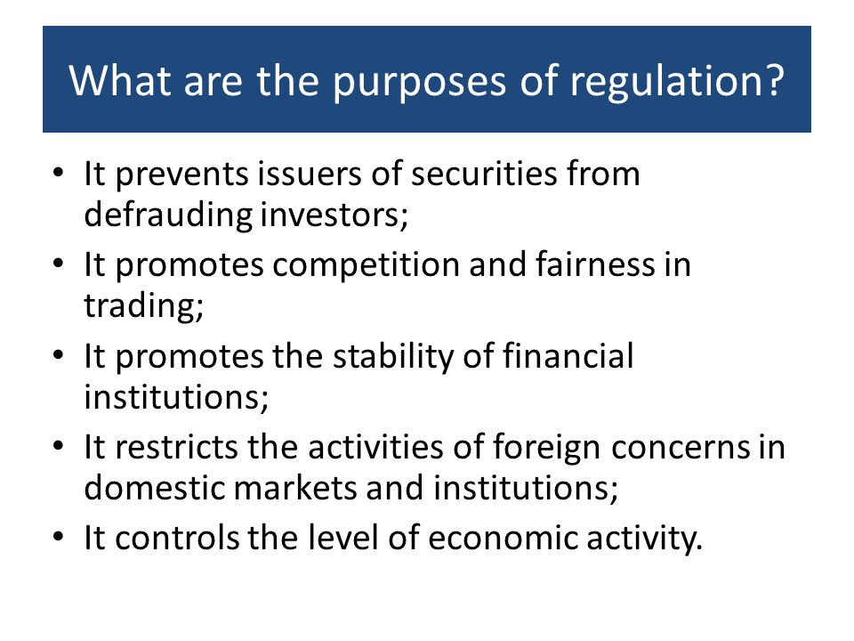 What are the purposes of regulation? It prevents issuers of securities from defrauding investors; It promotes competition and fairness in trading; It