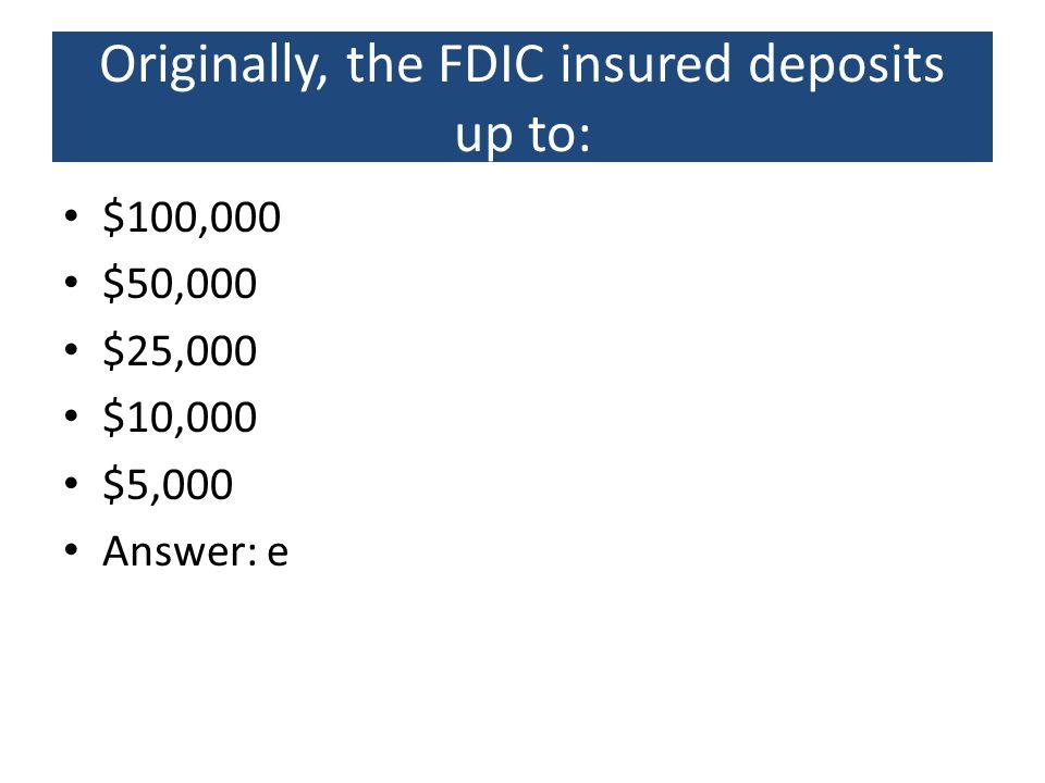 Originally, the FDIC insured deposits up to: $100,000 $50,000 $25,000 $10,000 $5,000 Answer: e