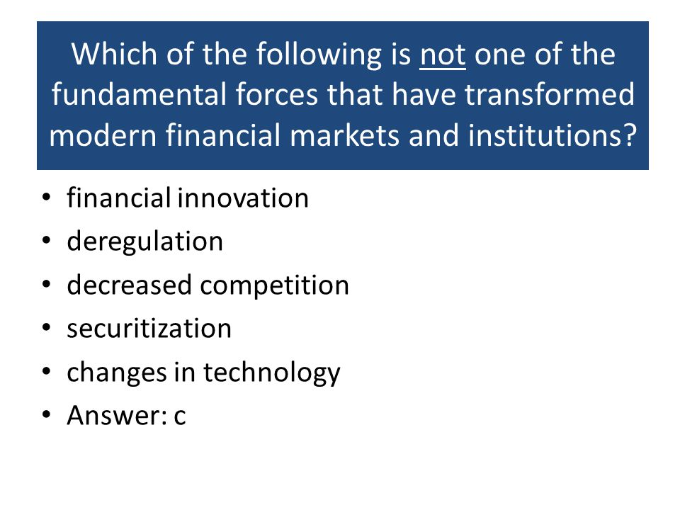 Which of the following is not one of the fundamental forces that have transformed modern financial markets and institutions? financial innovation dere