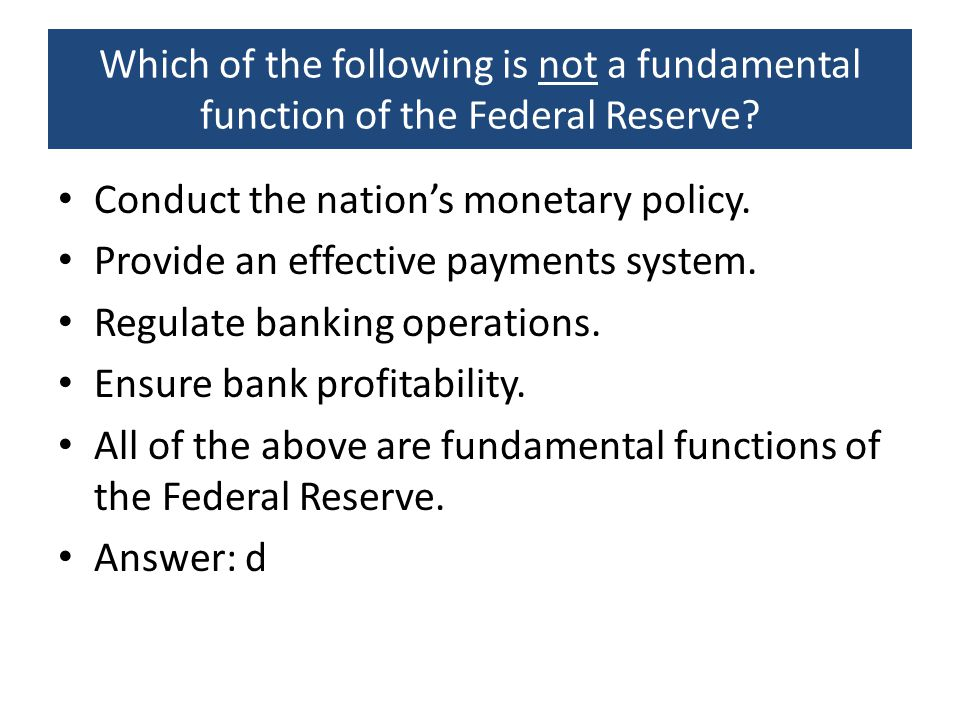 Which of the following is not a fundamental function of the Federal Reserve? Conduct the nation's monetary policy. Provide an effective payments syste