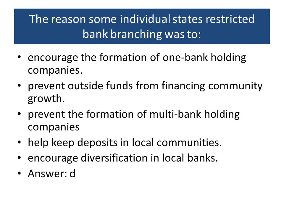The reason some individual states restricted bank branching was to: encourage the formation of one-bank holding companies. prevent outside funds from