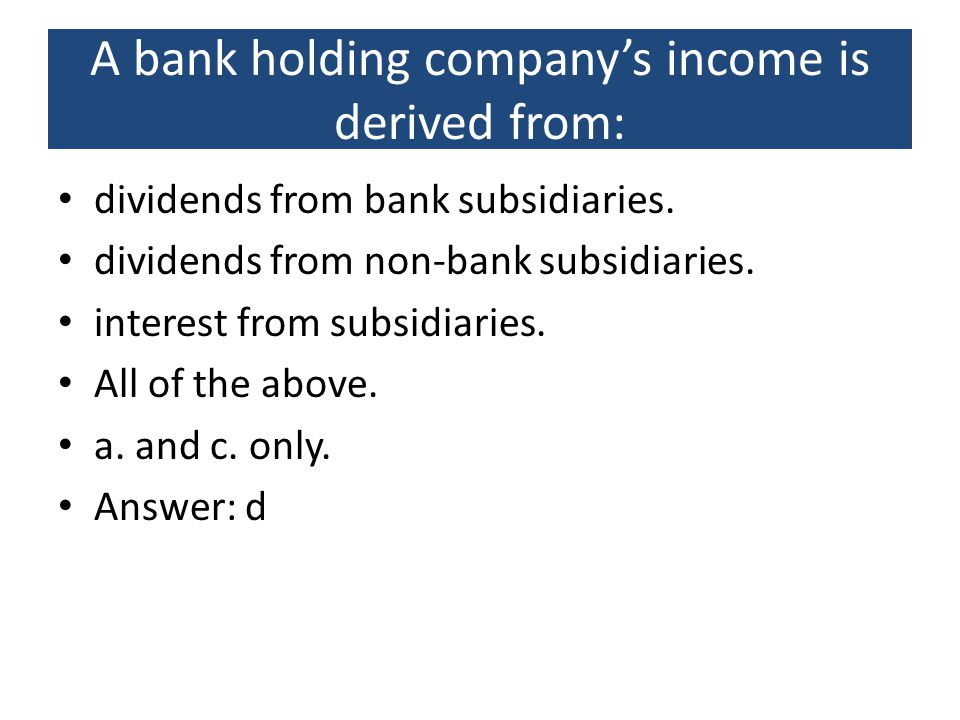 A bank holding company's income is derived from: dividends from bank subsidiaries. dividends from non-bank subsidiaries. interest from subsidiaries. A