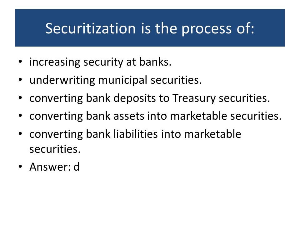 Securitization is the process of: increasing security at banks. underwriting municipal securities. converting bank deposits to Treasury securities. co