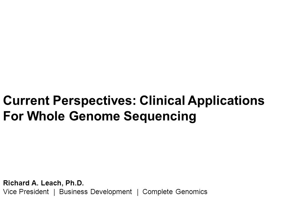Current Perspectives: Clinical Applications For Whole Genome Sequencing Richard A. Leach, Ph.D. Vice President | Business Development | Complete Genom