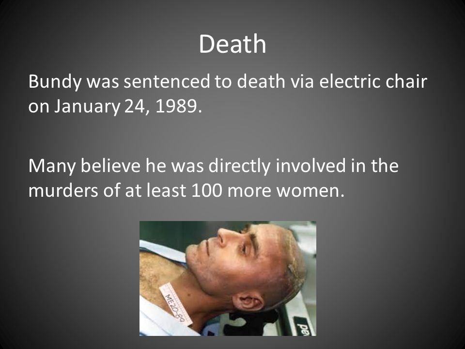 Death Bundy was sentenced to death via electric chair on January 24, 1989. Many believe he was directly involved in the murders of at least 100 more w