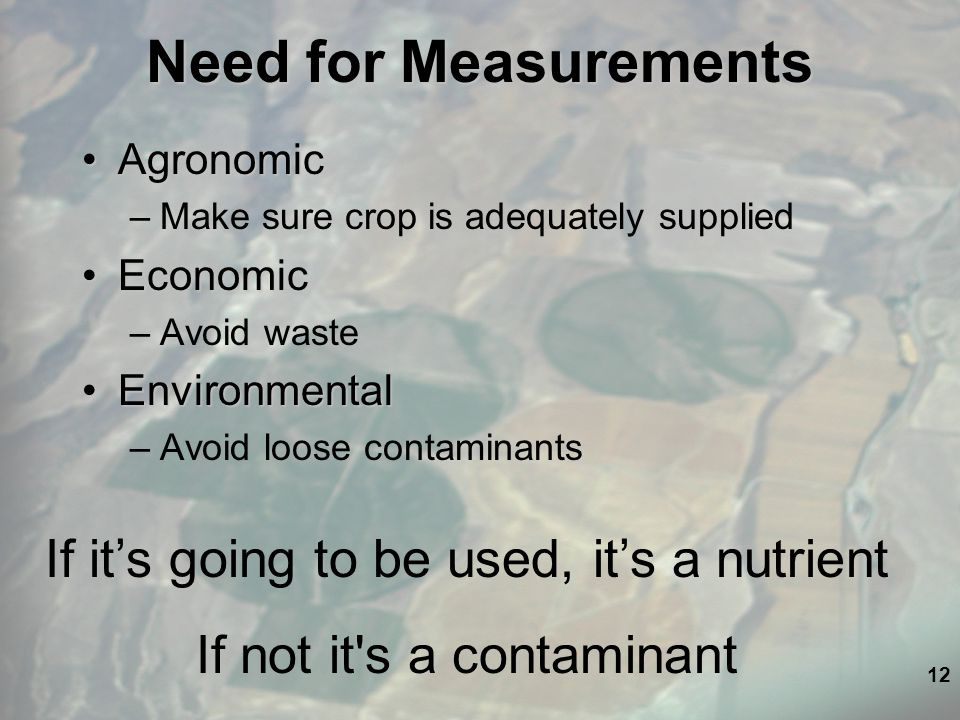 12 Need for Measurements AgronomicAgronomic –Make sure crop is adequately supplied EconomicEconomic –Avoid waste EnvironmentalEnvironmental –Avoid loose contaminants If it's going to be used, it's a nutrient If not it s a contaminant