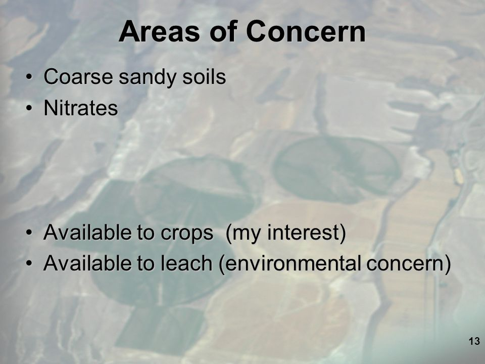 13 Areas of Concern Coarse sandy soilsCoarse sandy soils NitratesNitrates Available to crops (my interest)Available to crops (my interest) Available to leach (environmental concern)Available to leach (environmental concern)