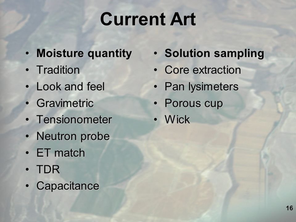 16 Current Art Moisture quantityMoisture quantity TraditionTradition Look and feelLook and feel GravimetricGravimetric TensionometerTensionometer Neutron probeNeutron probe ET matchET match TDRTDR CapacitanceCapacitance Solution sampling Core extraction Pan lysimeters Porous cup Wick