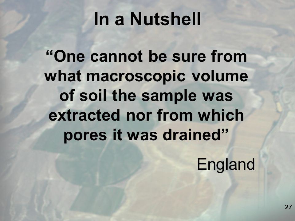 27 In a Nutshell One cannot be sure from what macroscopic volume of soil the sample was extracted nor from which pores it was drained England