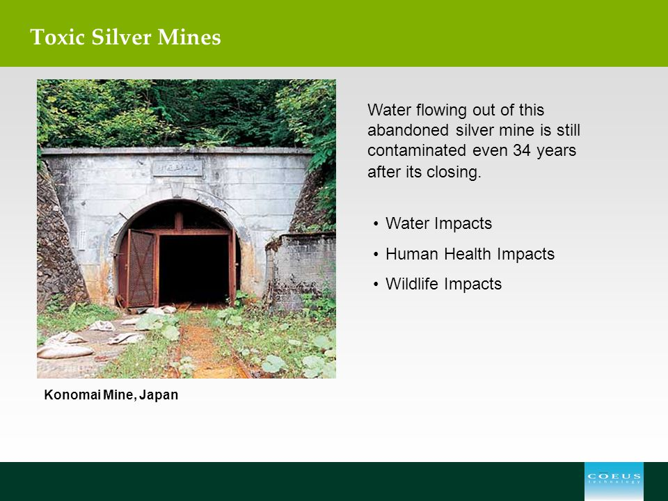 Toxic Silver Mines Water flowing out of this abandoned silver mine is still contaminated even 34 years after its closing. Water Impacts Human Health I