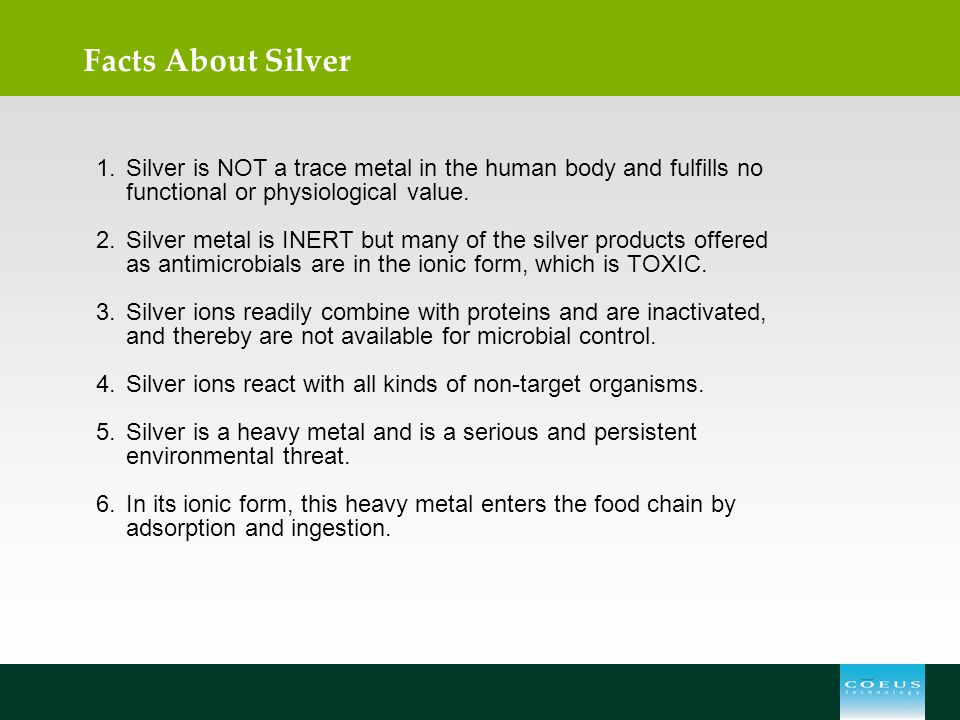 Facts About Silver 1.Silver is NOT a trace metal in the human body and fulfills no functional or physiological value. 2.Silver metal is INERT but many