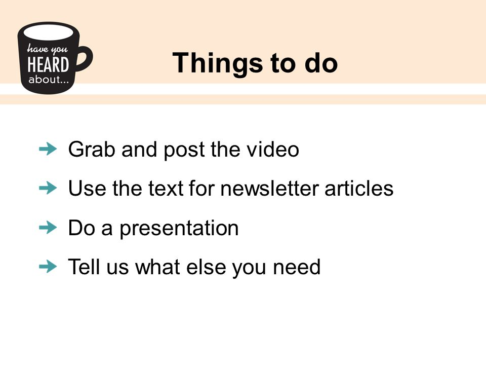 Things to do Grab and post the video Use the text for newsletter articles Do a presentation Tell us what else you need