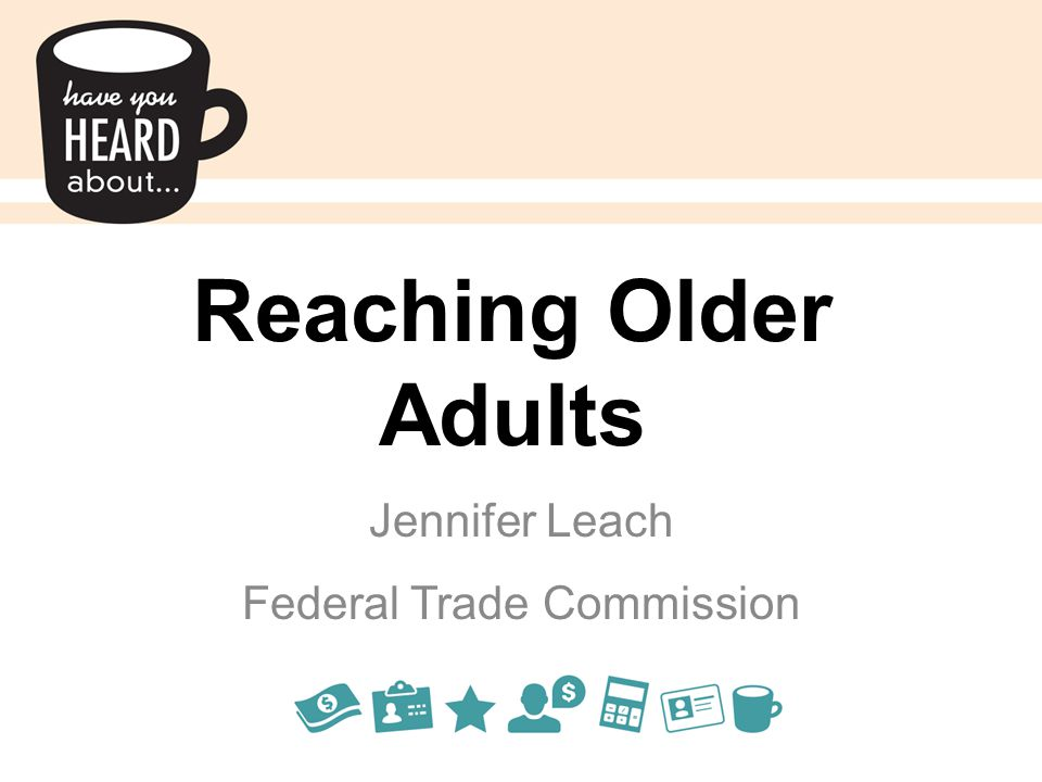Reaching Older Adults Jennifer Leach Federal Trade Commission
