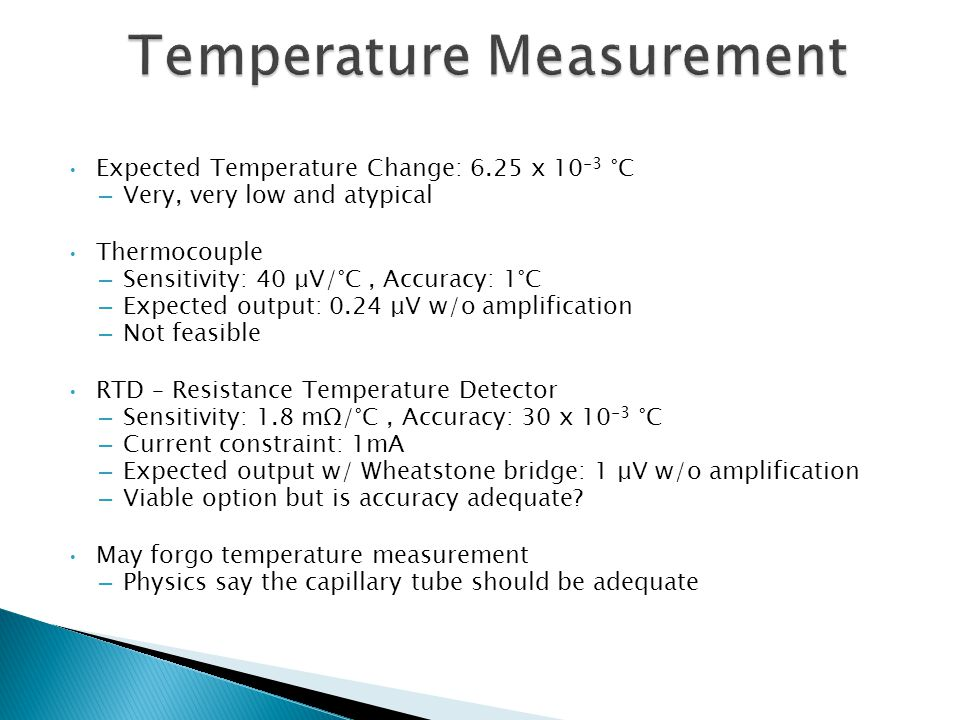 Expected Temperature Change: 6.25 x 10 -3 °C – Very, very low and atypical Thermocouple – Sensitivity: 40 μV/°C, Accuracy: 1°C – Expected output: 0.24 μV w/o amplification – Not feasible RTD – Resistance Temperature Detector – Sensitivity: 1.8 mΩ/°C, Accuracy: 30 x 10 -3 °C – Current constraint: 1mA – Expected output w/ Wheatstone bridge: 1 μV w/o amplification – Viable option but is accuracy adequate.