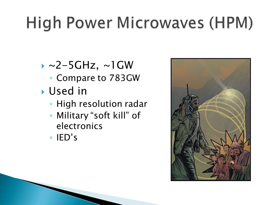  ~2-5GHz, ~1GW ◦ Compare to 783GW  Used in ◦ High resolution radar ◦ Military soft kill of electronics ◦ IED's