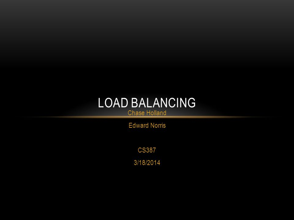 Chase Holland Edward Norris CS387 3/18/2014 LOAD BALANCING
