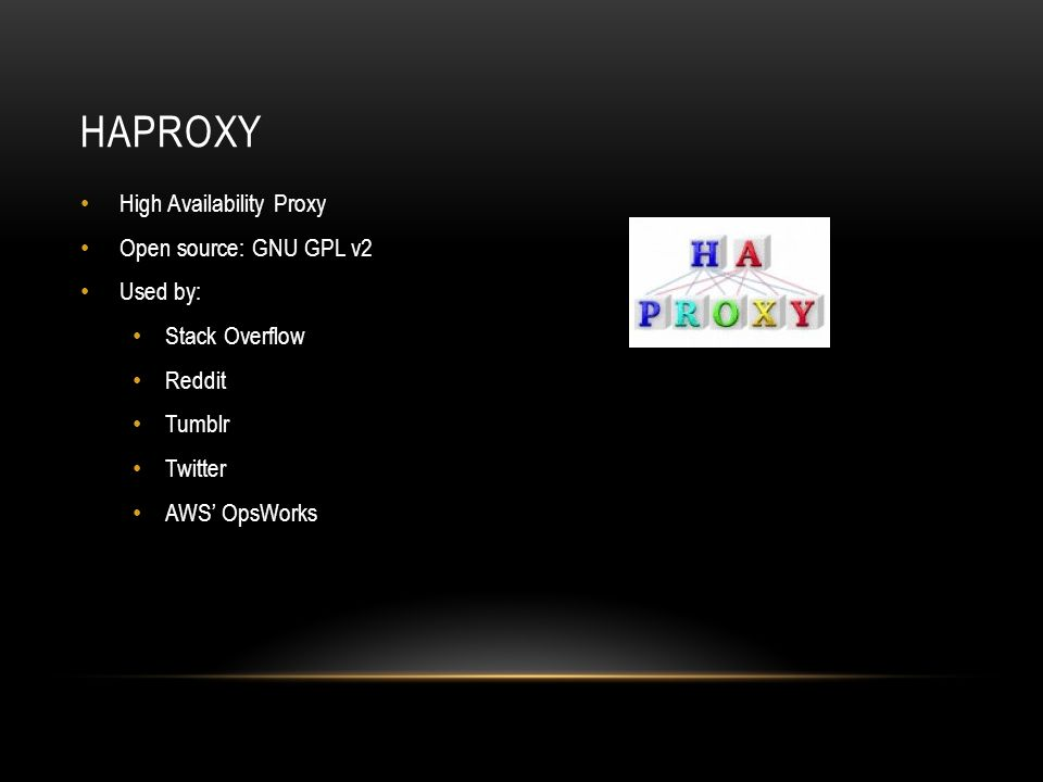 HAPROXY High Availability Proxy Open source: GNU GPL v2 Used by: Stack Overflow Reddit Tumblr Twitter AWS' OpsWorks